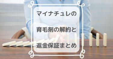 【簡単】マイナチュレ・育毛剤の定期コース解約と返金保証制度まとめ